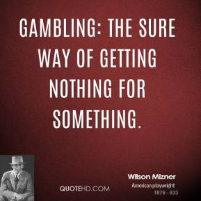 Wilson Mizner - Gambling: The sure way of getting nothing for something.