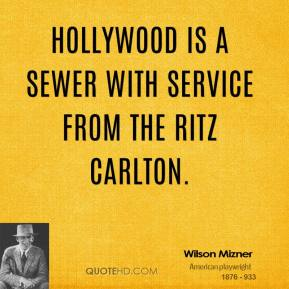 Wilson Mizner - Hollywood is a sewer with service from the Ritz Carlton.