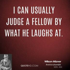 Wilson Mizner - I can usually judge a fellow by what he laughs at.