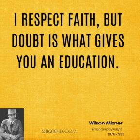 Wilson Mizner - I respect faith, but doubt is what gives you an education.