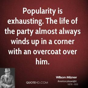 Wilson Mizner - Popularity is exhausting. The life of the party almost always winds up in a corner with an overcoat over him.