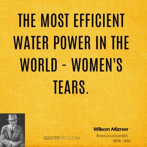 Wilson Mizner - The most efficient water power in the world - women's tears.
