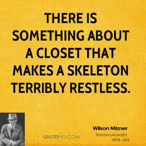 Wilson Mizner - There is something about a closet that makes a skeleton terribly restless.