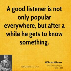 Wilson Mizner  - A good listener is not only popular everywhere, but after a while he gets to know something.