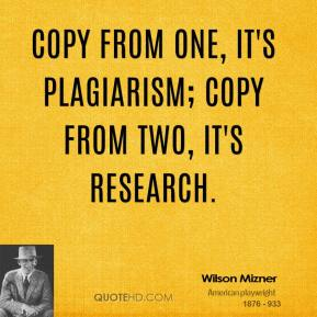 Wilson Mizner  - Copy from one, it's plagiarism; copy from two, it's research.