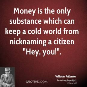 """Wilson Mizner  - Money is the only substance which can keep a cold world from nicknaming a citizen """"Hey, you!""""."""