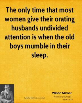 Wilson Mizner  - The only time that most women give their orating husbands undivided attention is when the old boys mumble in their sleep.
