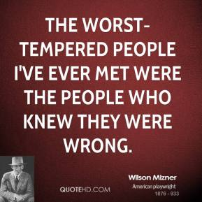 Wilson Mizner  - The worst-tempered people I've ever met were the people who knew they were wrong.