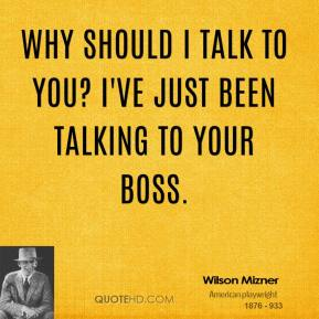 Wilson Mizner  - Why should I talk to you? I've just been talking to your boss.