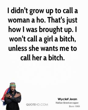 Wyclef Jean - I didn't grow up to call a woman a ho. That's just how I was brought up. I won't call a girl a bitch, unless she wants me to call her a bitch.