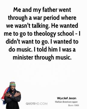 Wyclef Jean - Me and my father went through a war period where we wasn't talking. He wanted me to go to theology school - I didn't want to go. I wanted to do music. I told him I was a minister through music.
