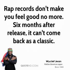 Wyclef Jean - Rap records don't make you feel good no more. Six months after release, it can't come back as a classic.