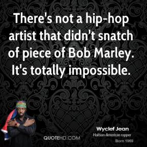 Wyclef Jean - There's not a hip-hop artist that didn't snatch of piece of Bob Marley. It's totally impossible.