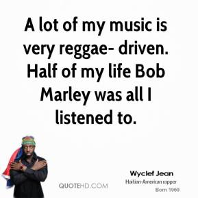 Wyclef Jean  - A lot of my music is very reggae- driven. Half of my life Bob Marley was all I listened to.
