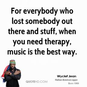 Wyclef Jean  - For everybody who lost somebody out there and stuff, when you need therapy, music is the best way.