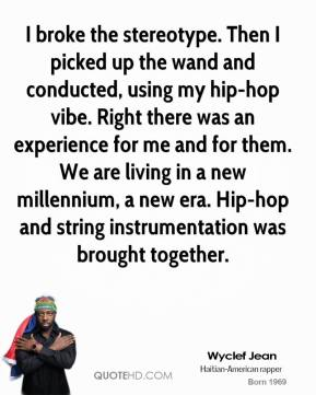 Wyclef Jean  - I broke the stereotype. Then I picked up the wand and conducted, using my hip-hop vibe. Right there was an experience for me and for them. We are living in a new millennium, a new era. Hip-hop and string instrumentation was brought together.