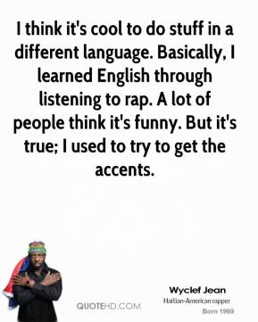 Wyclef Jean  - I think it's cool to do stuff in a different language. Basically, I learned English through listening to rap. A lot of people think it's funny. But it's true; I used to try to get the accents.