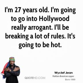 Wyclef Jean  - I'm 27 years old. I'm going to go into Hollywood really arrogant. I'll be breaking a lot of rules. It's going to be hot.