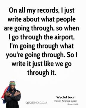Wyclef Jean  - On all my records, I just write about what people are going through, so when I go through the airport, I'm going through what you're going through. So I write it just like we go through it.