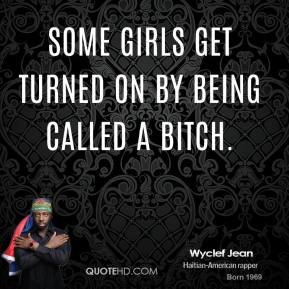 Wyclef Jean  - Some girls get turned on by being called a bitch.