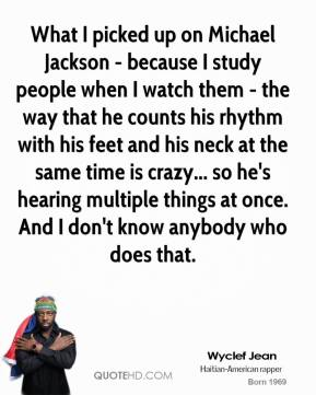 Wyclef Jean  - What I picked up on Michael Jackson - because I study people when I watch them - the way that he counts his rhythm with his feet and his neck at the same time is crazy... so he's hearing multiple things at once. And I don't know anybody who does that.