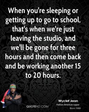 Wyclef Jean  - When you're sleeping or getting up to go to school, that's when we're just leaving the studio, and we'll be gone for three hours and then come back and be working another 15 to 20 hours.