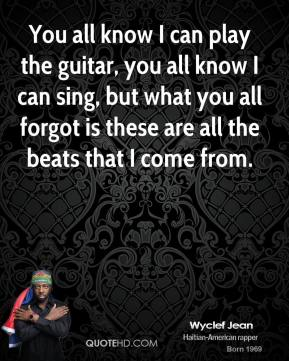 Wyclef Jean  - You all know I can play the guitar, you all know I can sing, but what you all forgot is these are all the beats that I come from.