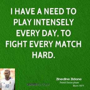 Zinedine Zidane - I have a need to play intensely every day, to fight every match hard.