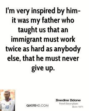 I'm very inspired by him-it was my father who taught us that an immigrant must work twice as hard as anybody else, that he must never give up.