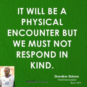 It will be a physical encounter but we must not respond in kind.