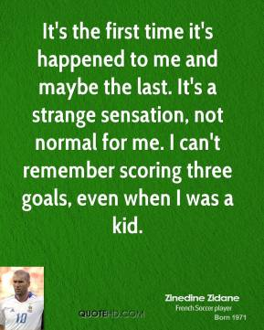 It's the first time it's happened to me and maybe the last. It's a strange sensation, not normal for me. I can't remember scoring three goals, even when I was a kid.