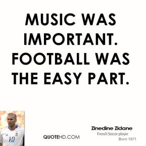Music was important. Football was the easy part.