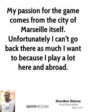 Zinedine Zidane - My passion for the game comes from the city of Marseille itself. Unfortunately I can't go back there as much I want to because I play a lot here and abroad.