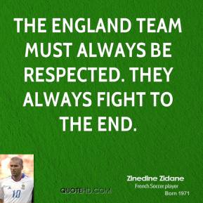 The England team must always be respected. They always fight to the end.