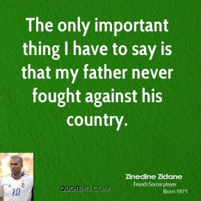 The only important thing I have to say is that my father never fought against his country.