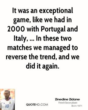 It was an exceptional game, like we had in 2000 with Portugal and Italy, ... In these two matches we managed to reverse the trend, and we did it again.