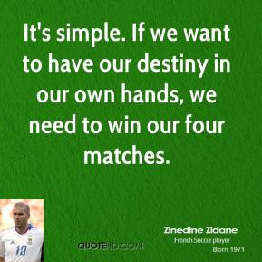 It's simple. If we want to have our destiny in our own hands, we need to win our four matches.