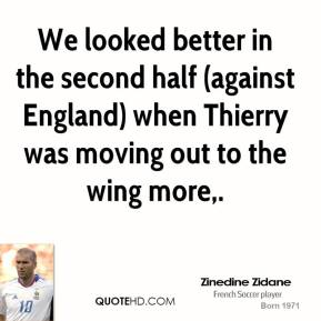 Zinedine Zidane  - We looked better in the second half (against England) when Thierry was moving out to the wing more.