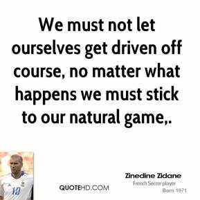 We must not let ourselves get driven off course, no matter what happens we must stick to our natural game.