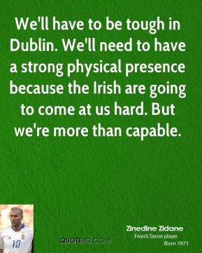 Zinedine Zidane  - We'll have to be tough in Dublin. We'll need to have a strong physical presence because the Irish are going to come at us hard. But we're more than capable.