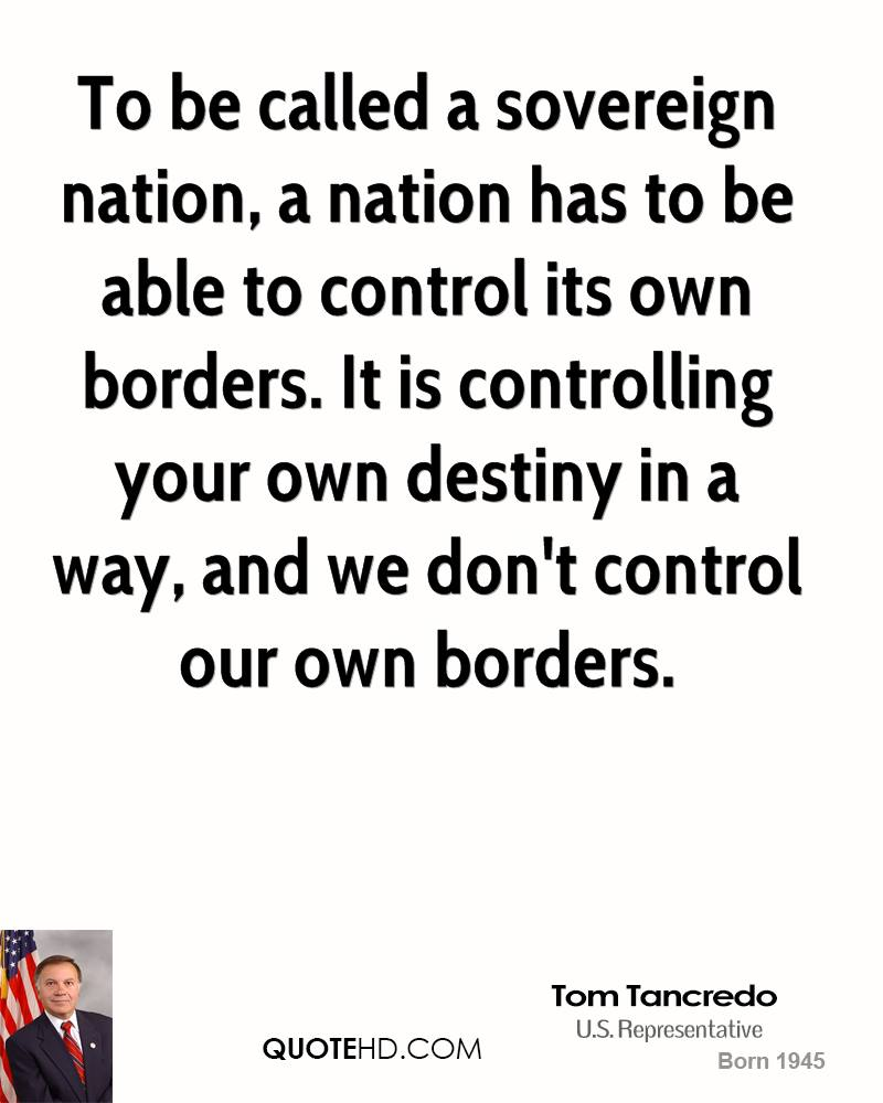 To be called a sovereign nation, a nation has to be able to control its own borders. It is controlling your own destiny in a way, and we don't control our own borders.