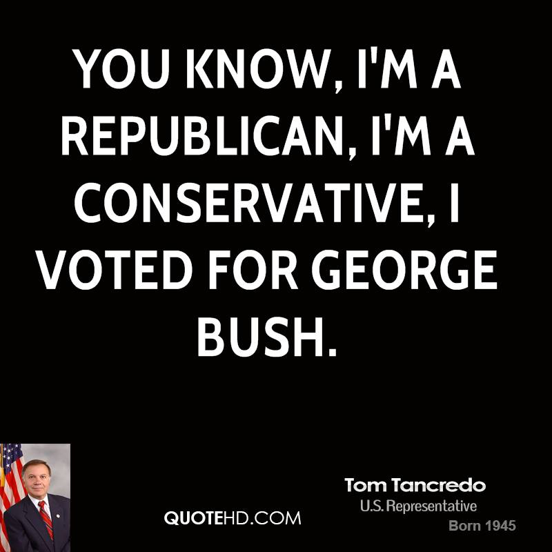You know, I'm a Republican, I'm a Conservative, I voted for George Bush.