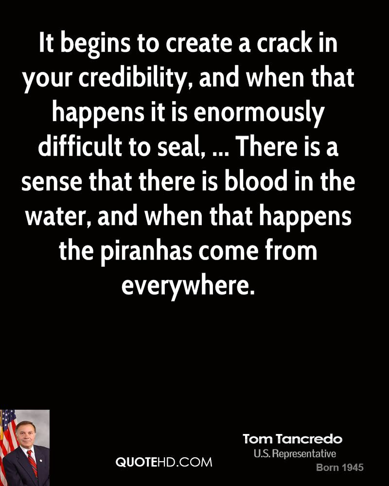 It begins to create a crack in your credibility, and when that happens it is enormously difficult to seal, ... There is a sense that there is blood in the water, and when that happens the piranhas come from everywhere.