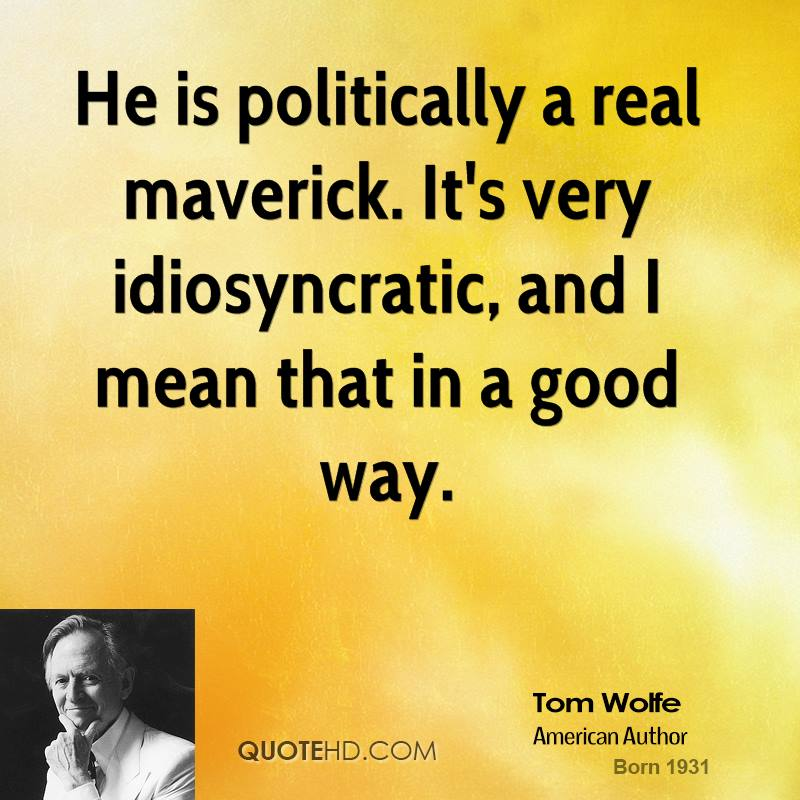 He is politically a real maverick. It's very idiosyncratic, and I mean that in a good way.