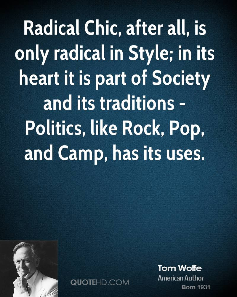 Radical Chic, after all, is only radical in Style; in its heart it is part of Society and its traditions - Politics, like Rock, Pop, and Camp, has its uses.