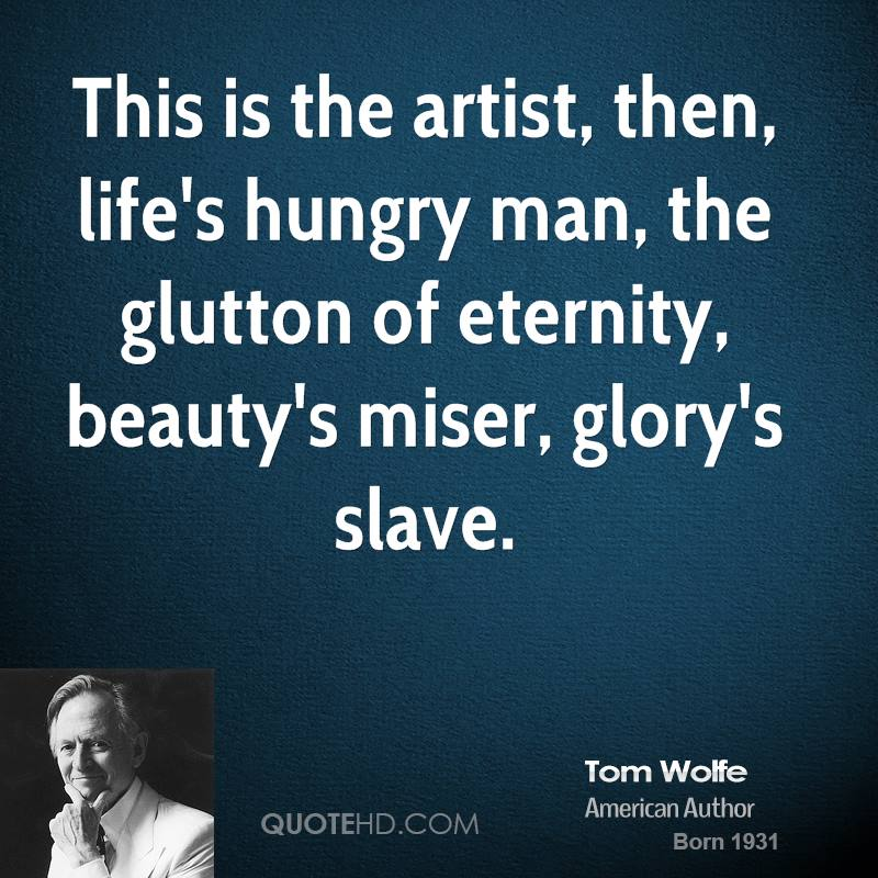 This is the artist, then, life's hungry man, the glutton of eternity, beauty's miser, glory's slave.