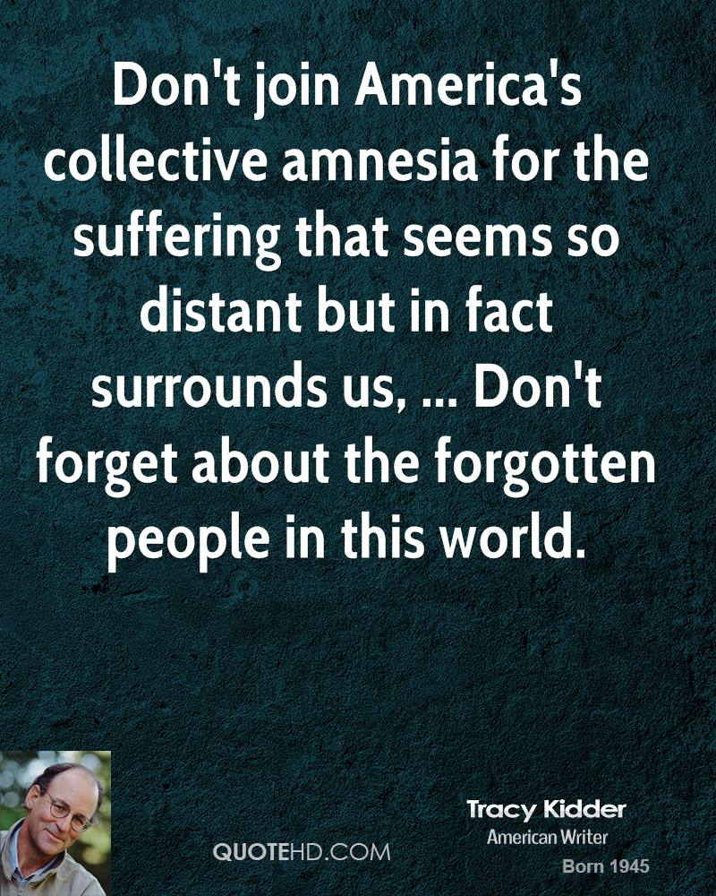 Don't join America's collective amnesia for the suffering that seems so distant but in fact surrounds us, ... Don't forget about the forgotten people in this world.