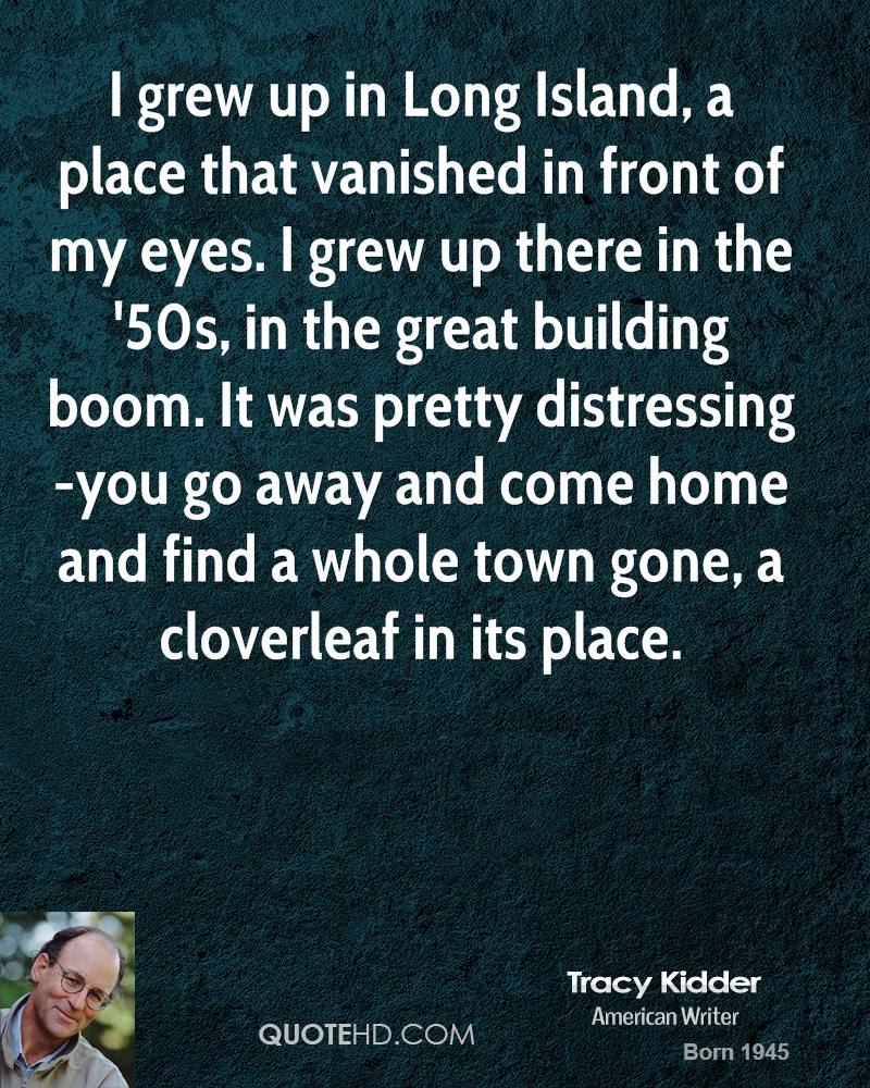 I grew up in Long Island, a place that vanished in front of my eyes. I grew up there in the '50s, in the great building boom. It was pretty distressing-you go away and come home and find a whole town gone, a cloverleaf in its place.