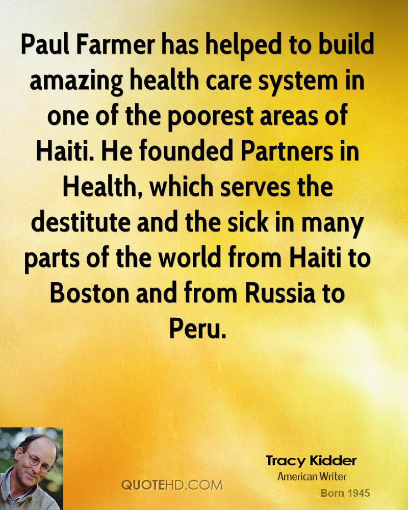 Paul Farmer has helped to build amazing health care system in one of the poorest areas of Haiti. He founded Partners in Health, which serves the destitute and the sick in many parts of the world from Haiti to Boston and from Russia to Peru.