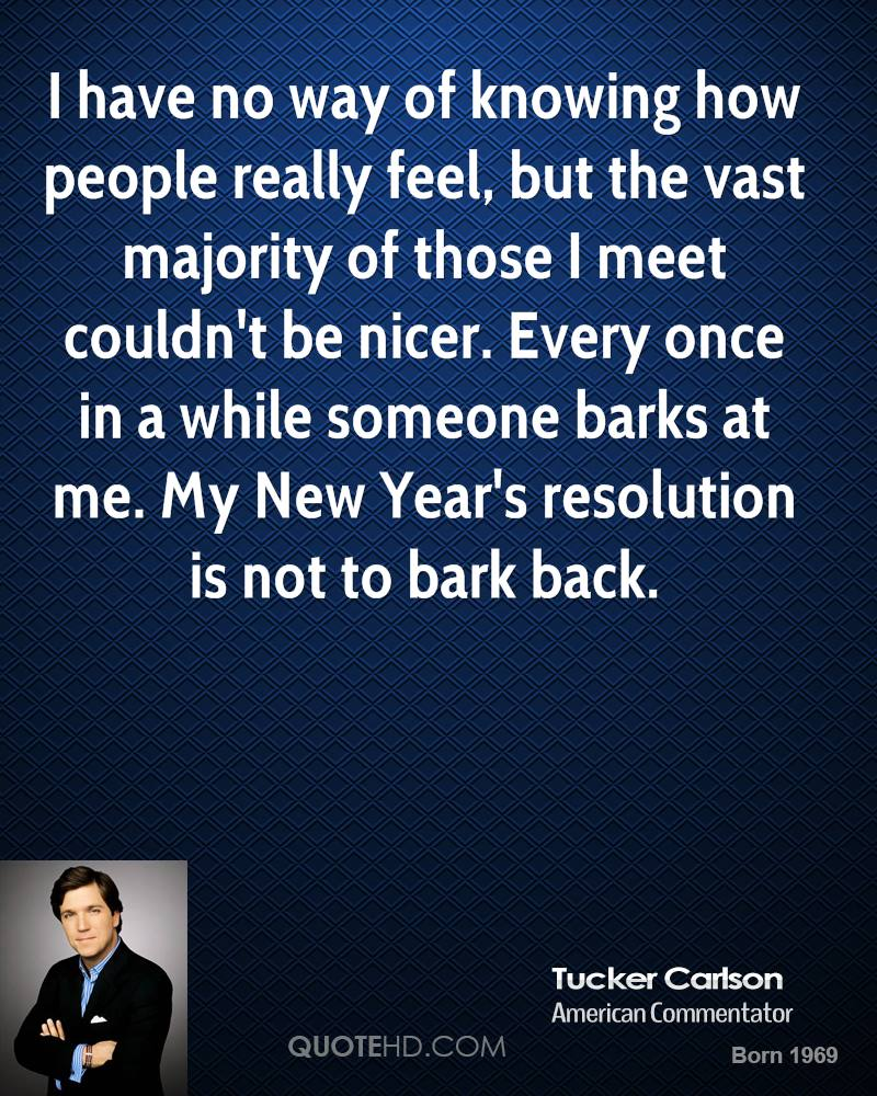 I have no way of knowing how people really feel, but the vast majority of those I meet couldn't be nicer. Every once in a while someone barks at me. My New Year's resolution is not to bark back.